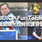 【未発売ラバーの試打会も!】元世界チャンピオンの偉関晴光氏がFunTableで特別講習会を実施!